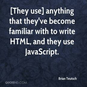 Brian Teutsch - [They use] anything that they've become familiar with to write HTML, and they use JavaScript.