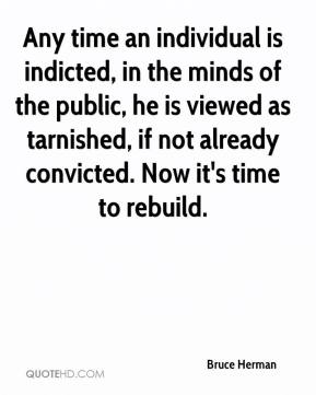 Bruce Herman - Any time an individual is indicted, in the minds of the public, he is viewed as tarnished, if not already convicted. Now it's time to rebuild.