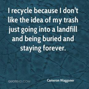 Cameron Waggoner - I recycle because I don't like the idea of my trash just going into a landfill and being buried and staying forever.
