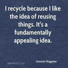 Cameron Waggoner - I recycle because I like the idea of reusing things. It's a fundamentally appealing idea.