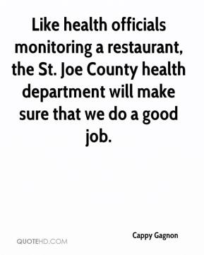 Cappy Gagnon - Like health officials monitoring a restaurant, the St. Joe County health department will make sure that we do a good job.