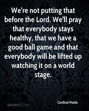 Cardinal Maida - We're not putting that before the Lord. We'll pray that everybody stays healthy, that we have a good ball game and that everybody will be lifted up watching it on a world stage.