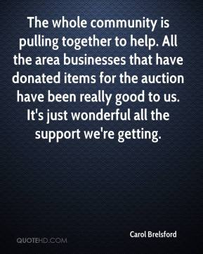 Carol Brelsford - The whole community is pulling together to help. All the area businesses that have donated items for the auction have been really good to us. It's just wonderful all the support we're getting.