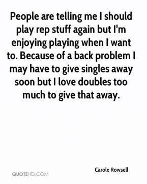 Carole Rowsell - People are telling me I should play rep stuff again but I'm enjoying playing when I want to. Because of a back problem I may have to give singles away soon but I love doubles too much to give that away.