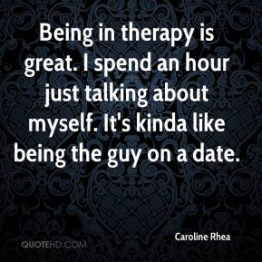 Being in therapy is great. I spend an hour just talking about myself. It's kinda like being the guy on a date.