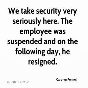Carolyn Fennel - We take security very seriously here. The employee was suspended and on the following day, he resigned.