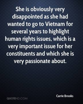 Carrie Brooks - She is obviously very disappointed as she had wanted to go to Vietnam for several years to highlight human rights issues, which is a very important issue for her constituents and which she is very passionate about.