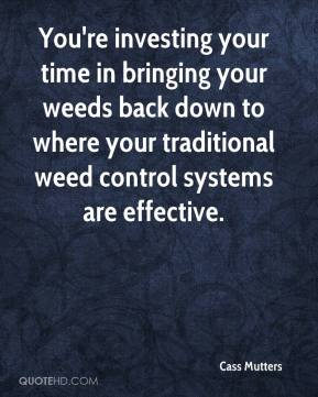 Cass Mutters - You're investing your time in bringing your weeds back down to where your traditional weed control systems are effective.
