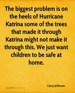 Ceroy Jefferson - The biggest problem is on the heels of Hurricane Katrina some of the trees that made it through Katrina might not make it through this. We just want children to be safe at home.