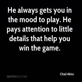 Chad Akins - He always gets you in the mood to play. He pays attention to little details that help you win the game.