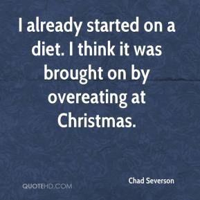 I already started on a diet. I think it was brought on by overeating at Christmas.