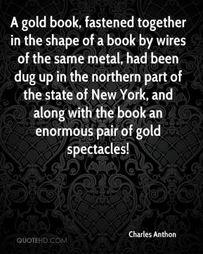 Charles Anthon - A gold book, fastened together in the shape of a book by wires of the same metal, had been dug up in the northern part of the state of New York, and along with the book an enormous pair of gold spectacles!