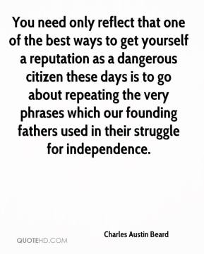 Charles Austin Beard - You need only reflect that one of the best ways to get yourself a reputation as a dangerous citizen these days is to go about repeating the very phrases which our founding fathers used in their struggle for independence.