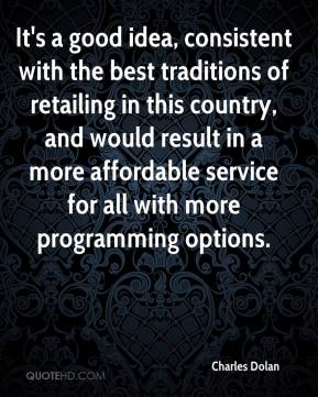 Charles Dolan - It's a good idea, consistent with the best traditions of retailing in this country, and would result in a more affordable service for all with more programming options.