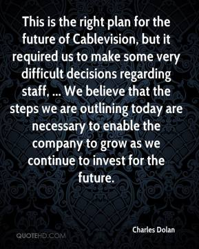 This is the right plan for the future of Cablevision, but it required us to make some very difficult decisions regarding staff, ... We believe that the steps we are outlining today are necessary to enable the company to grow as we continue to invest for the future.
