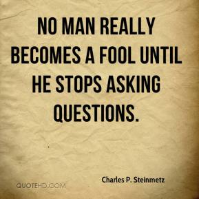 No man really becomes a fool until he stops asking questions.