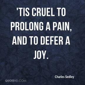 Charles Sedley - 'Tis cruel to prolong a pain, and to defer a joy.