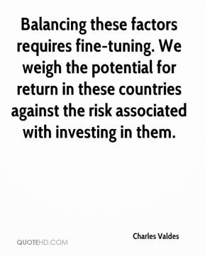 Charles Valdes - Balancing these factors requires fine-tuning. We weigh the potential for return in these countries against the risk associated with investing in them.