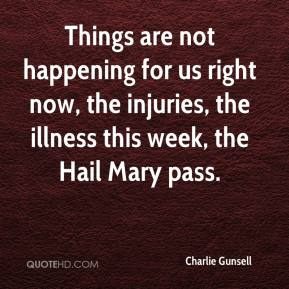 Charlie Gunsell - Things are not happening for us right now, the injuries, the illness this week, the Hail Mary pass.
