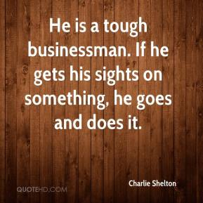 Charlie Shelton - He is a tough businessman. If he gets his sights on something, he goes and does it.