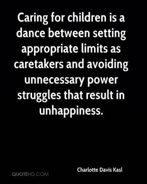 Charlotte Davis Kasl - Caring for children is a dance between setting appropriate limits as caretakers and avoiding unnecessary power struggles that result in unhappiness.