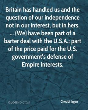 Cheddi Jagan - Britain has handled us and the question of our independence not in our interest, but in hers. ... (We) have been part of a barter deal with the U.S.A.; part of the price paid for the U.S. government's defense of Empire interests.