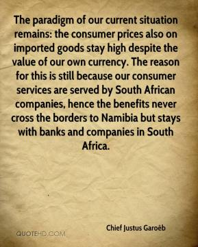 Chief Justus Garoëb - The paradigm of our current situation remains: the consumer prices also on imported goods stay high despite the value of our own currency. The reason for this is still because our consumer services are served by South African companies, hence the benefits never cross the borders to Namibia but stays with banks and companies in South Africa.
