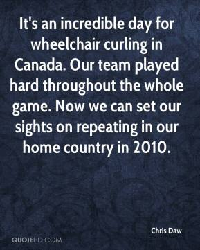 Chris Daw - It's an incredible day for wheelchair curling in Canada. Our team played hard throughout the whole game. Now we can set our sights on repeating in our home country in 2010.