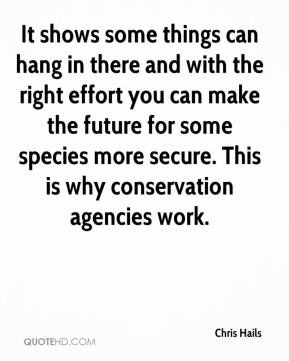 Chris Hails - It shows some things can hang in there and with the right effort you can make the future for some species more secure. This is why conservation agencies work.