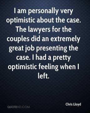 I am personally very optimistic about the case. The lawyers for the couples did an extremely great job presenting the case. I had a pretty optimistic feeling when I left.
