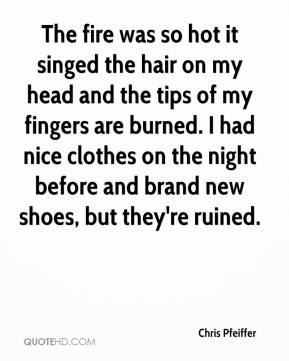 Chris Pfeiffer - The fire was so hot it singed the hair on my head and the tips of my fingers are burned. I had nice clothes on the night before and brand new shoes, but they're ruined.