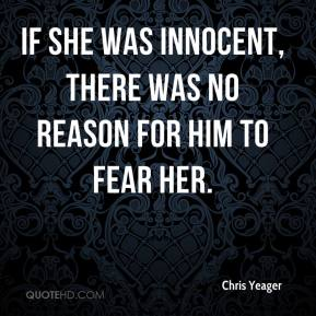 Chris Yeager - If she was innocent, there was no reason for him to fear her.