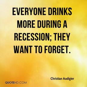 Everyone drinks more during a recession; they want to forget.