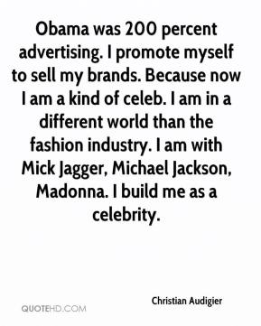 Christian Audigier - Obama was 200 percent advertising. I promote myself to sell my brands. Because now I am a kind of celeb. I am in a different world than the fashion industry. I am with Mick Jagger, Michael Jackson, Madonna. I build me as a celebrity.