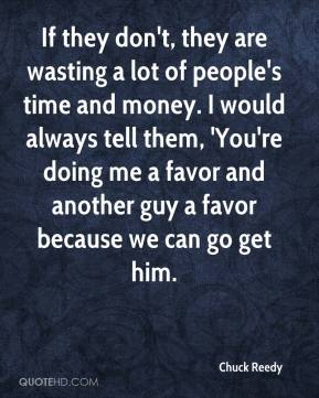 Chuck Reedy - If they don't, they are wasting a lot of people's time and money. I would always tell them, 'You're doing me a favor and another guy a favor because we can go get him.