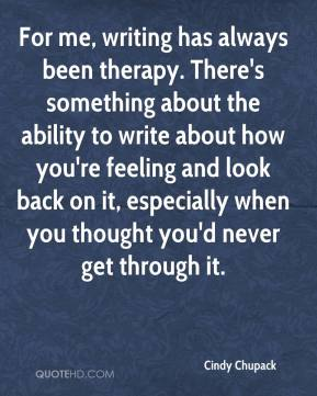 Cindy Chupack - For me, writing has always been therapy. There's something about the ability to write about how you're feeling and look back on it, especially when you thought you'd never get through it.