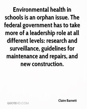 Claire Barnett - Environmental health in schools is an orphan issue. The federal government has to take more of a leadership role at all different levels: research and surveillance, guidelines for maintenance and repairs, and new construction.