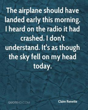 Claire Renette - The airplane should have landed early this morning. I heard on the radio it had crashed. I don't understand. It's as though the sky fell on my head today.