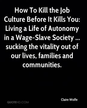 Claire Wolfe - How To Kill the Job Culture Before It Kills You: Living a Life of Autonomy in a Wage-Slave Society ... sucking the vitality out of our lives, families and communities.