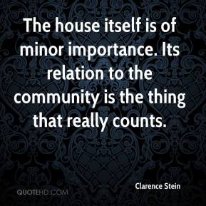 Clarence Stein - The house itself is of minor importance. Its relation to the community is the thing that really counts.