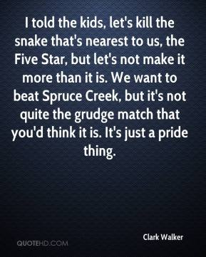 Clark Walker - I told the kids, let's kill the snake that's nearest to us, the Five Star, but let's not make it more than it is. We want to beat Spruce Creek, but it's not quite the grudge match that you'd think it is. It's just a pride thing.