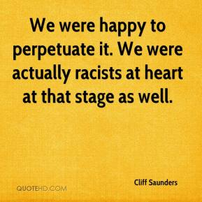 Cliff Saunders - We were happy to perpetuate it. We were actually racists at heart at that stage as well.