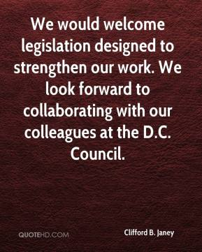 Clifford B. Janey - We would welcome legislation designed to strengthen our work. We look forward to collaborating with our colleagues at the D.C. Council.
