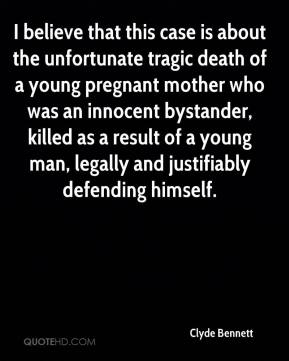 Clyde Bennett - I believe that this case is about the unfortunate tragic death of a young pregnant mother who was an innocent bystander, killed as a result of a young man, legally and justifiably defending himself.