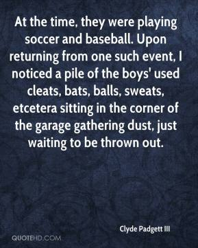 Clyde Padgett III - At the time, they were playing soccer and baseball. Upon returning from one such event, I noticed a pile of the boys' used cleats, bats, balls, sweats, etcetera sitting in the corner of the garage gathering dust, just waiting to be thrown out.