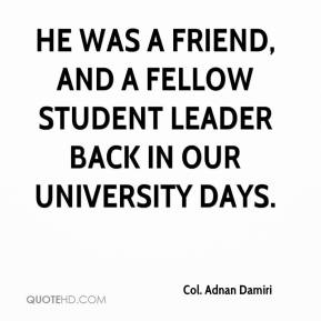 Col. Adnan Damiri - He was a friend, and a fellow student leader back in our university days.