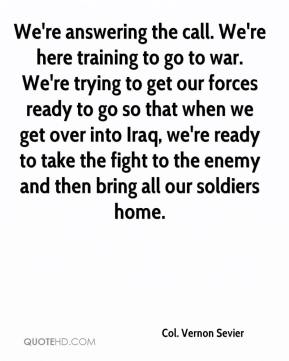 Col. Vernon Sevier - We're answering the call. We're here training to go to war. We're trying to get our forces ready to go so that when we get over into Iraq, we're ready to take the fight to the enemy and then bring all our soldiers home.