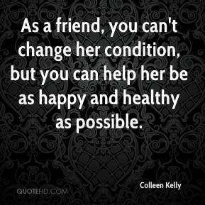 Colleen Kelly - As a friend, you can't change her condition, but you can help her be as happy and healthy as possible.