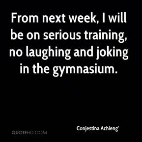 From next week, I will be on serious training, no laughing and joking in the gymnasium.