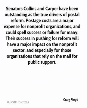 Craig Floyd - Senators Collins and Carper have been outstanding as the true drivers of postal reform. Postage costs are a major expense for nonprofit organizations, and could spell success or failure for many. Their success in pushing for reform will have a major impact on the nonprofit sector, and especially for those organizations that rely on the mail for public support.